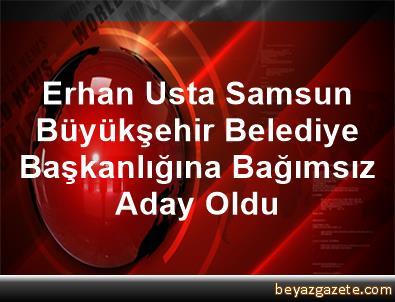 Erhan Usta, Samsun Büyükşehir Belediye Başkanlığına Bağımsız Aday Oldu