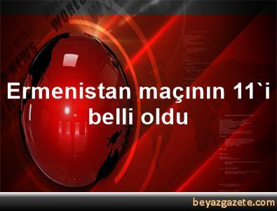 Ermenistan maçının 11'i belli oldu