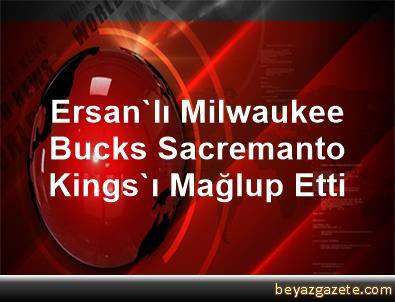 Ersan'lı Milwaukee Bucks, Sacremanto Kings'ı Mağlup Etti