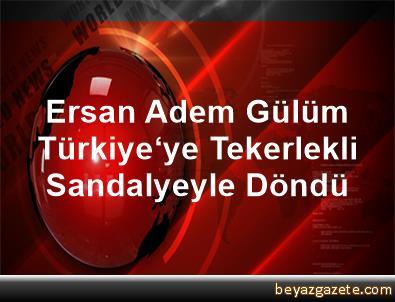 Ersan Adem Gülüm, Türkiye'ye Tekerlekli Sandalyeyle Döndü