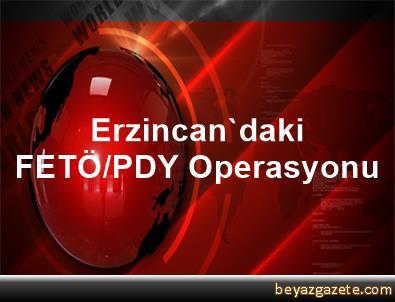 Erzincan'daki FETÖ/PDY Operasyonu