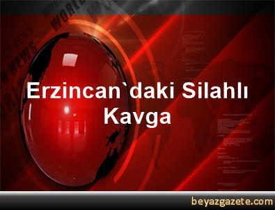 Erzincan'daki Silahlı Kavga