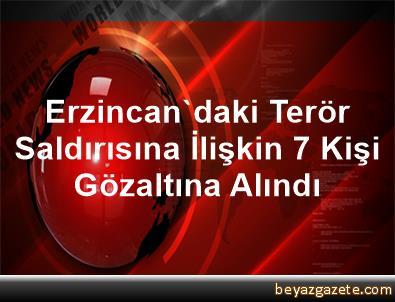 Erzincan'daki Terör Saldırısına İlişkin 7 Kişi Gözaltına Alındı