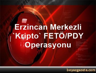 Erzincan Merkezli 'Kripto' FETÖ/PDY Operasyonu