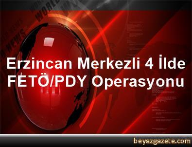 Erzincan Merkezli 4 İlde FETÖ/PDY Operasyonu