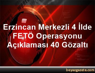 Erzincan Merkezli 4 İlde FETÖ Operasyonu Açıklaması 40 Gözaltı
