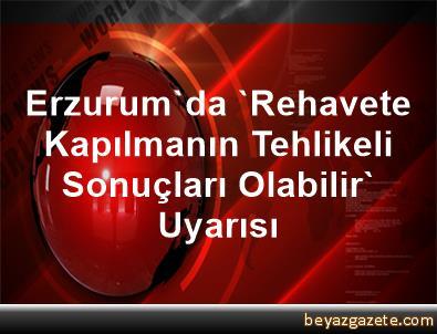 Erzurum'da 'Rehavete Kapılmanın Tehlikeli Sonuçları Olabilir' Uyarısı