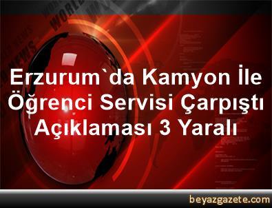 Erzurum'da Kamyon İle Öğrenci Servisi Çarpıştı Açıklaması 3 Yaralı