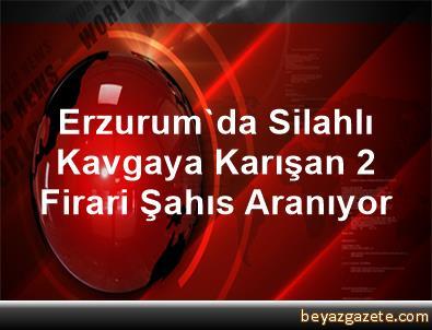 Erzurum'da Silahlı Kavgaya Karışan 2 Firari Şahıs Aranıyor