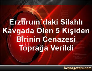 Erzurum'daki Silahlı Kavgada Ölen 5 Kişiden Birinin Cenazesi Toprağa Verildi