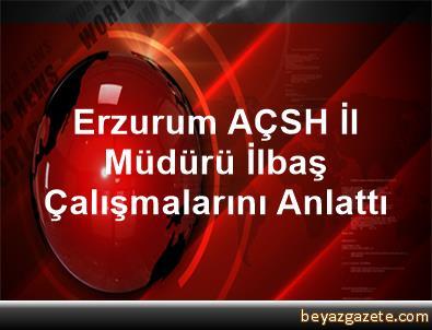 Erzurum AÇSH İl Müdürü İlbaş, Çalışmalarını Anlattı
