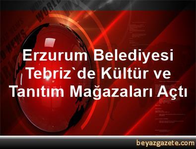 Erzurum Belediyesi, Tebriz'de Kültür ve Tanıtım Mağazaları Açtı