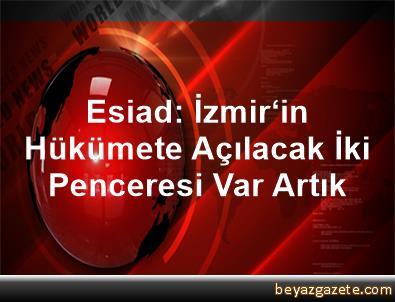 Esiad: İzmir'in Hükümete Açılacak İki Penceresi Var Artık