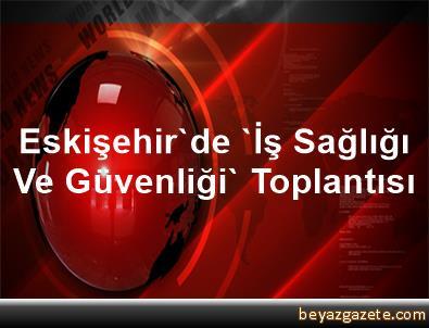 Eskişehir'de 'İş Sağlığı Ve Güvenliği' Toplantısı