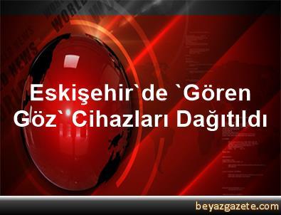 Eskişehir'de 'Gören Göz' Cihazları Dağıtıldı