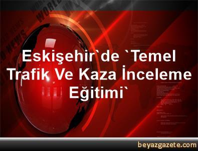 Eskişehir'de 'Temel Trafik Ve Kaza İnceleme Eğitimi'