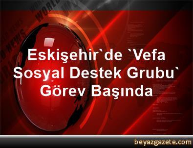Eskişehir'de 'Vefa Sosyal Destek Grubu' Görev Başında