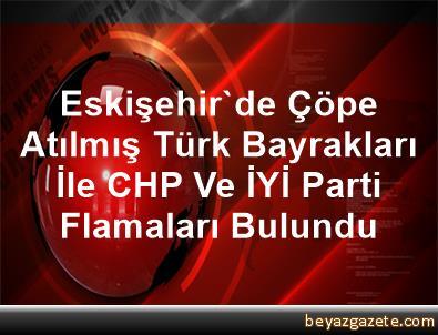Eskişehir'de Çöpe Atılmış Türk Bayrakları İle CHP Ve İYİ Parti Flamaları Bulundu