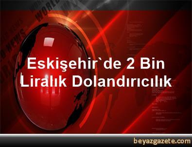 Eskişehir'de 2 Bin Liralık Dolandırıcılık