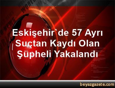 Eskişehir'de 57 Ayrı Suçtan Kaydı Olan Şüpheli Yakalandı