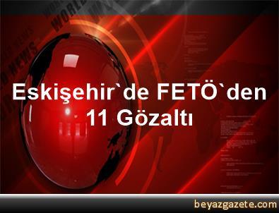 Eskişehir'de FETÖ'den 11 Gözaltı