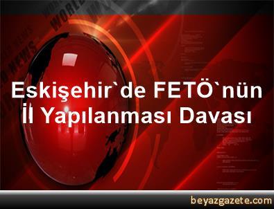 Eskişehir'de FETÖ'nün İl Yapılanması Davası