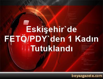 Eskişehir'de FETÖ/PDY'den 1 Kadın Tutuklandı