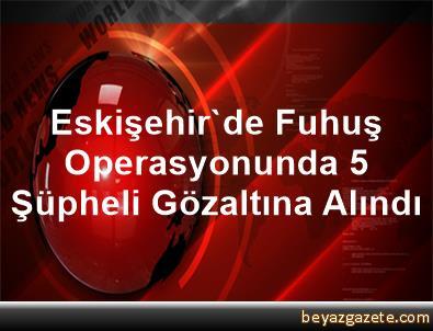 Eskişehir'de Fuhuş Operasyonunda 5 Şüpheli Gözaltına Alındı
