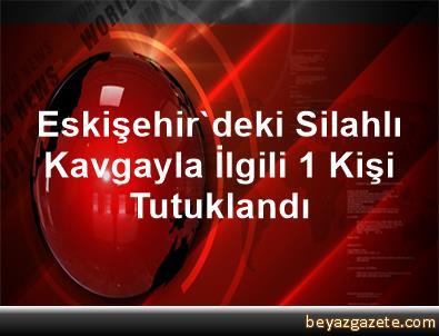 Eskişehir'deki Silahlı Kavgayla İlgili 1 Kişi Tutuklandı