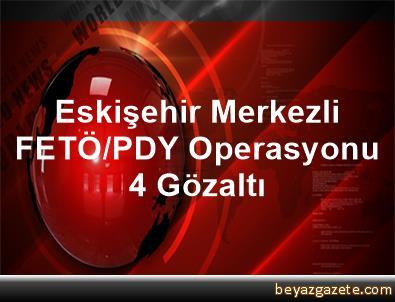 Eskişehir Merkezli FETÖ/PDY Operasyonu, 4 Gözaltı