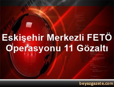 Eskişehir Merkezli FETÖ Operasyonu, 11 Gözaltı