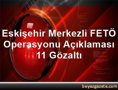 Eskişehir Merkezli FETÖ Operasyonu Açıklaması 11 Gözaltı