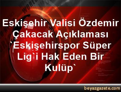 Eskişehir Valisi Özdemir Çakacak Açıklaması 'Eskişehirspor, Süper Lig'i Hak Eden Bir Kulüp'