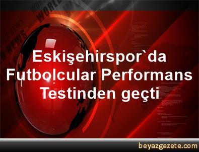 Eskişehirspor'da Futbolcular Performans Testinden geçti