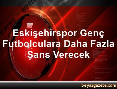 Eskişehirspor, Genç Futbolculara Daha Fazla Şans Verecek