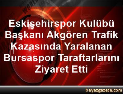Eskişehirspor Kulübü Başkanı Akgören, Trafik Kazasında Yaralanan Bursaspor Taraftarlarını Ziyaret Etti