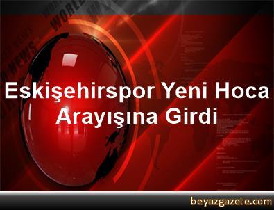 Eskişehirspor, Yeni Hoca Arayışına Girdi