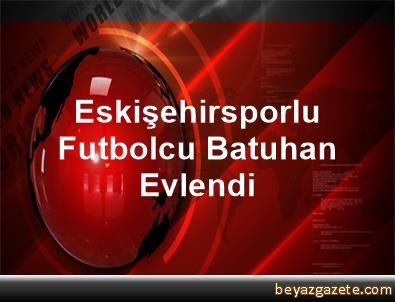 Eskişehirsporlu Futbolcu Batuhan, Evlendi