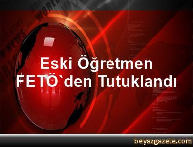 Eski Öğretmen FETÖ'den Tutuklandı