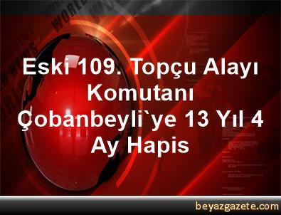 Eski 109. Topçu Alayı Komutanı Çobanbeyli'ye 13 Yıl 4 Ay Hapis