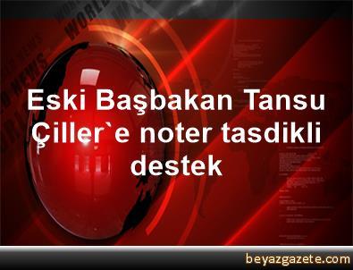 Eski Başbakan Tansu Çiller'e noter tasdikli destek