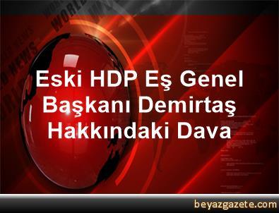 Eski HDP Eş Genel Başkanı Demirtaş Hakkındaki Dava