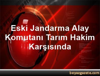 Eski Jandarma Alay Komutanı Tarım Hakim Karşısında