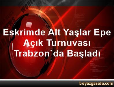 Eskrimde Alt Yaşlar Epe Açık Turnuvası Trabzon'da Başladı
