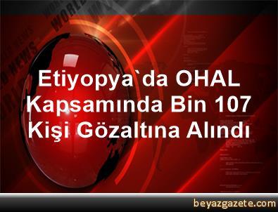Etiyopya'da OHAL Kapsamında Bin 107 Kişi Gözaltına Alındı