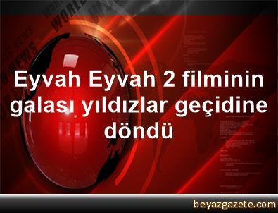 Eyvah Eyvah 2 filminin galası yıldızlar geçidine döndü