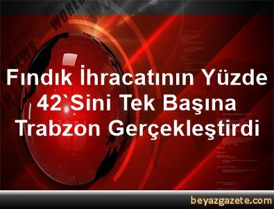 Fındık İhracatının Yüzde 42'Sini Tek Başına Trabzon Gerçekleştirdi