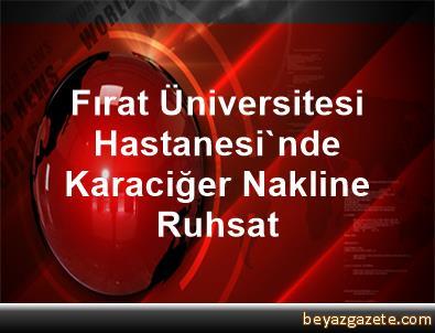 Fırat Üniversitesi Hastanesi'nde Karaciğer Nakline Ruhsat
