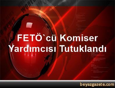 FETÖ'cü Komiser Yardımcısı Tutuklandı