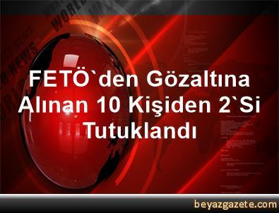FETÖ'den Gözaltına Alınan 10 Kişiden 2'Si Tutuklandı